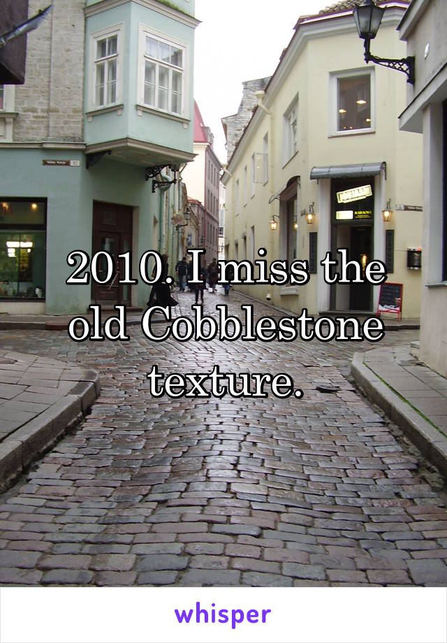 2010. I miss the old Cobblestone texture.