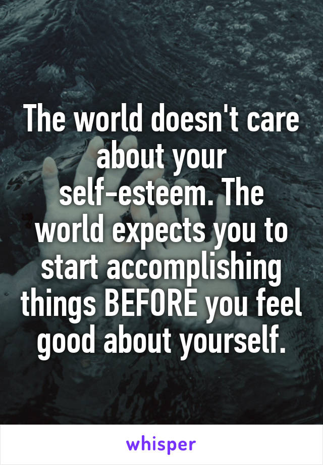 The world doesn't care about your self-esteem. The world expects you to start accomplishing things BEFORE you feel good about yourself.