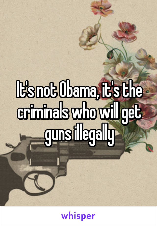 It's not Obama, it's the criminals who will get guns illegally