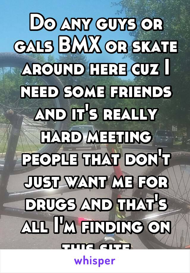 Do any guys or gals BMX or skate around here cuz I need some friends and it's really hard meeting people that don't just want me for drugs and that's all I'm finding on this site