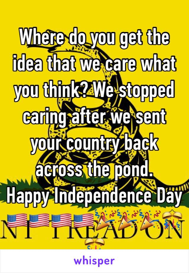 Where do you get the idea that we care what you think? We stopped caring after we sent your country back across the pond.  Happy Independence Day 🇺🇸🇺🇸🇺🇸🇺🇸🎉🎉🎉🎊🎊