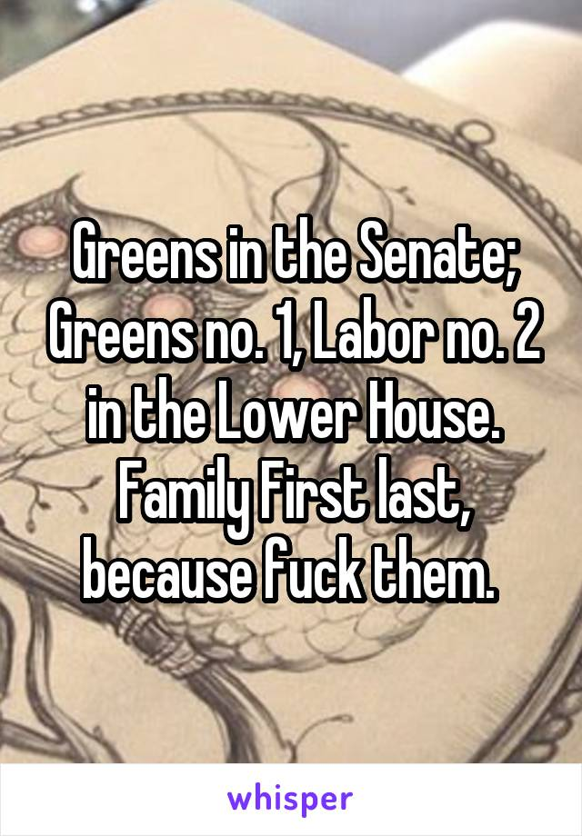 Greens in the Senate; Greens no. 1, Labor no. 2 in the Lower House. Family First last, because fuck them.