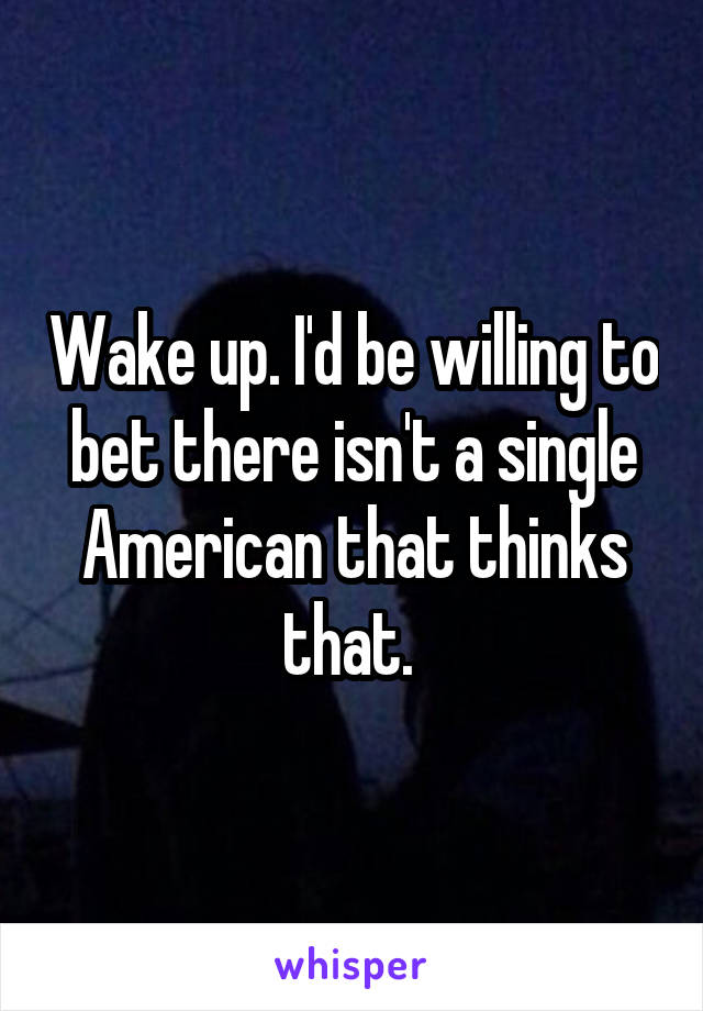 Wake up. I'd be willing to bet there isn't a single American that thinks that.
