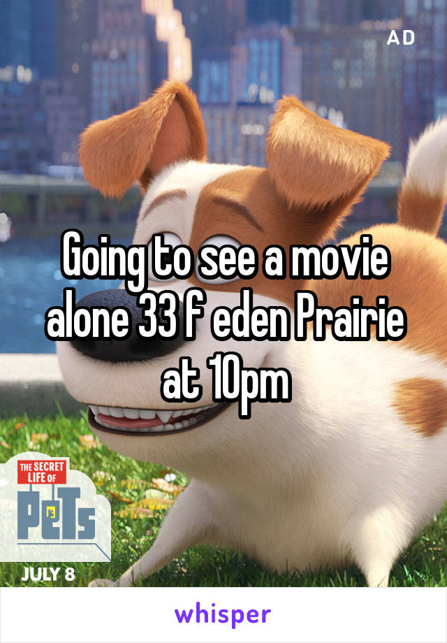 Going to see a movie alone 33 f eden Prairie at 10pm