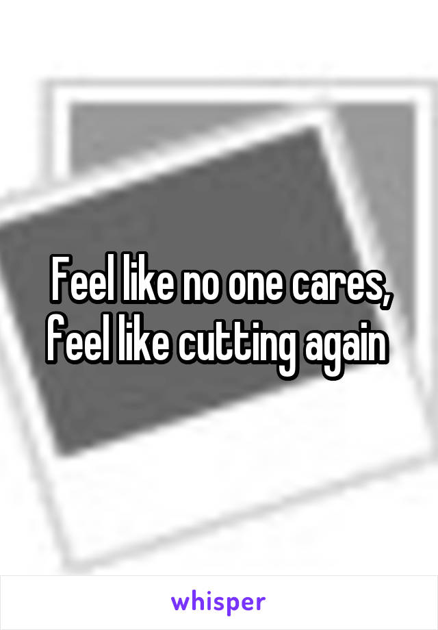 Feel like no one cares, feel like cutting again