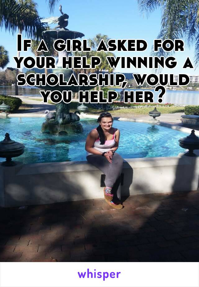 If a girl asked for your help winning a scholarship, would you help her?