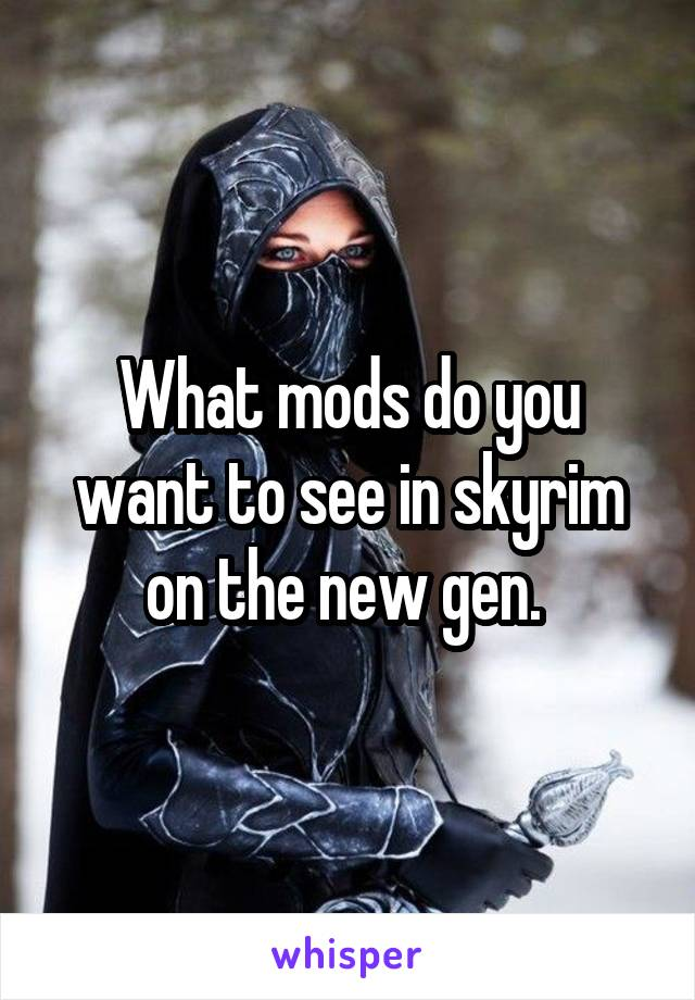 What mods do you want to see in skyrim on the new gen.