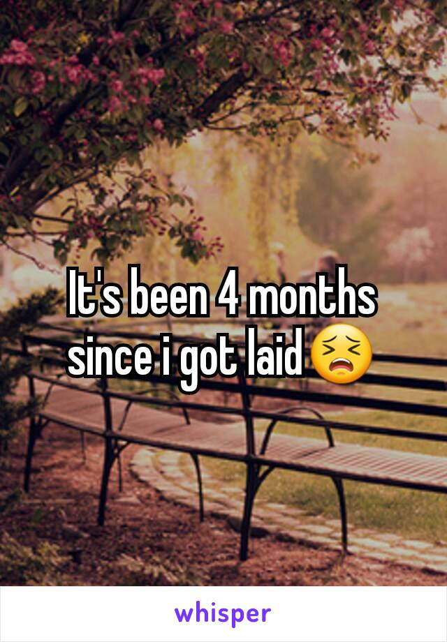 It's been 4 months since i got laid😣