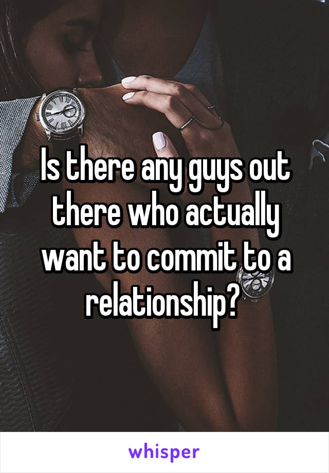 Is there any guys out there who actually want to commit to a relationship?