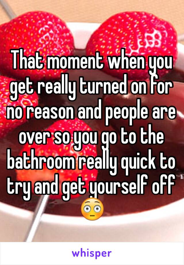 That moment when you get really turned on for no reason and people are over so you go to the bathroom really quick to try and get yourself off  😳