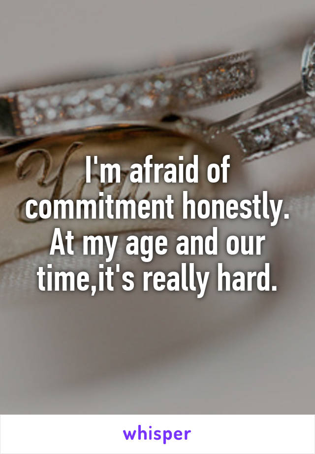 I'm afraid of commitment honestly. At my age and our time,it's really hard.