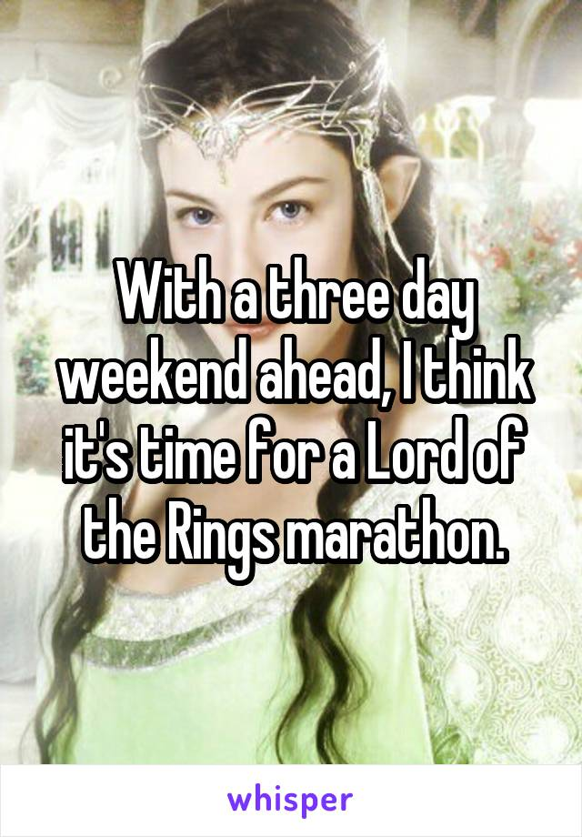 With a three day weekend ahead, I think it's time for a Lord of the Rings marathon.