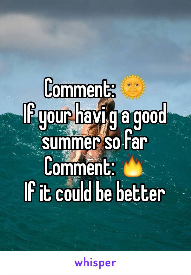 Comment: 🌞 If your havi g a good summer so far  Comment: 🔥 If it could be better
