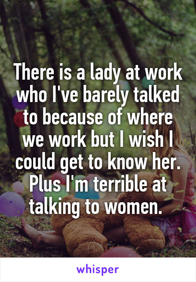 There is a lady at work who I've barely talked to because of where we work but I wish I could get to know her. Plus I'm terrible at talking to women.