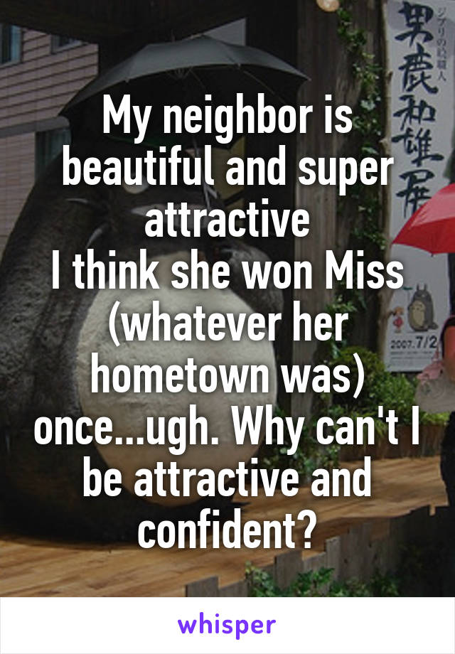 My neighbor is beautiful and super attractive I think she won Miss (whatever her hometown was) once...ugh. Why can't I be attractive and confident?