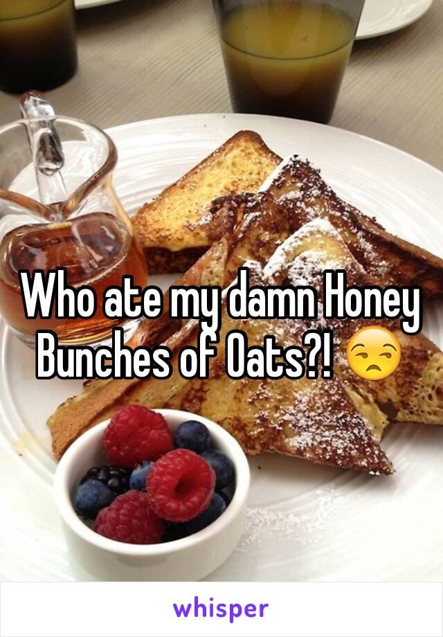 Who ate my damn Honey Bunches of Oats?! 😒