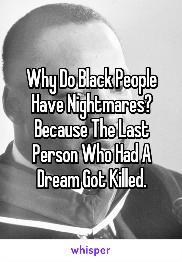 Why Do Black People Have Nightmares? Because The Last Person Who Had A Dream Got Killed.