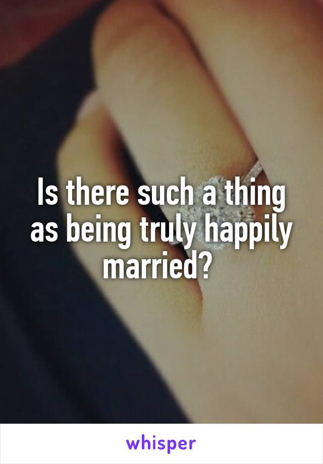 Is there such a thing as being truly happily married?