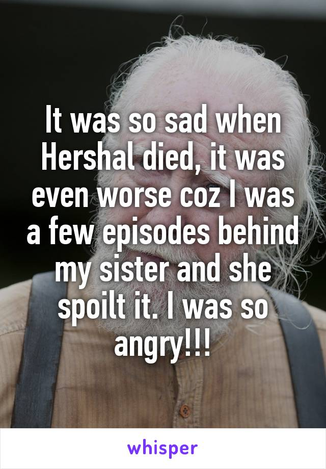 It was so sad when Hershal died, it was even worse coz I was a few episodes behind my sister and she spoilt it. I was so angry!!!