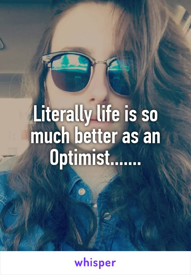 Literally life is so much better as an Optimist.......