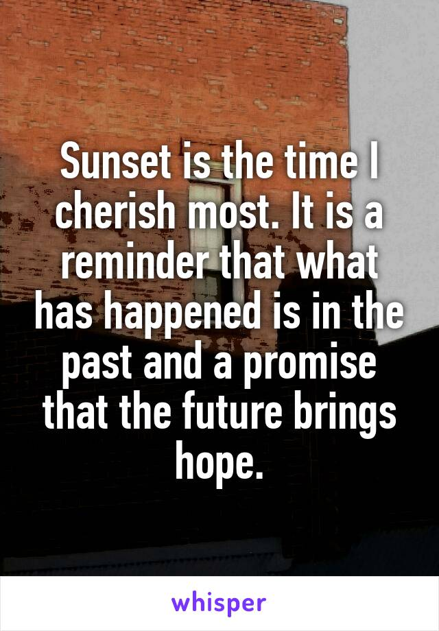 Sunset is the time I cherish most. It is a reminder that what has happened is in the past and a promise that the future brings hope.