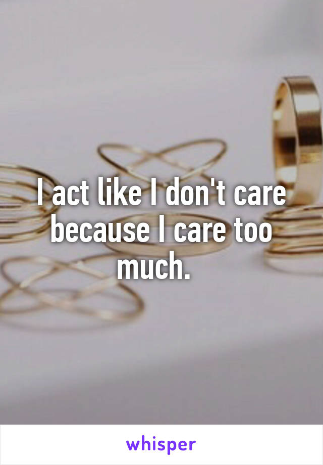 I act like I don't care because I care too much.