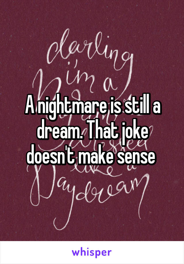 A nightmare is still a dream. That joke doesn't make sense