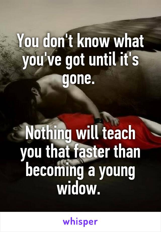 You don't know what you've got until it's gone.    Nothing will teach you that faster than becoming a young widow.