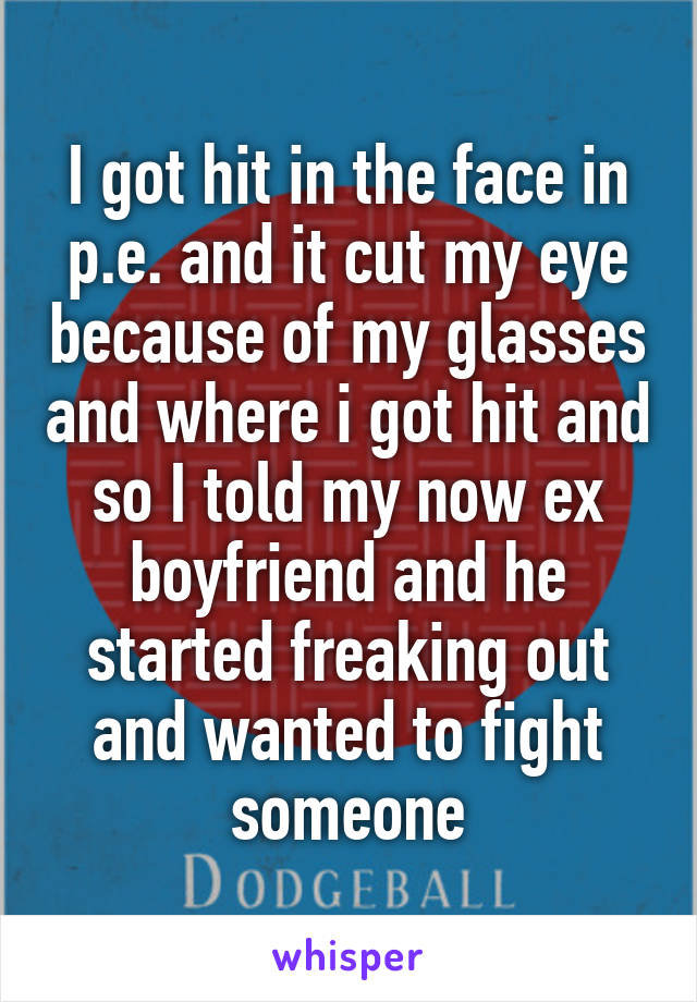 I got hit in the face in p.e. and it cut my eye because of my glasses and where i got hit and so I told my now ex boyfriend and he started freaking out and wanted to fight someone