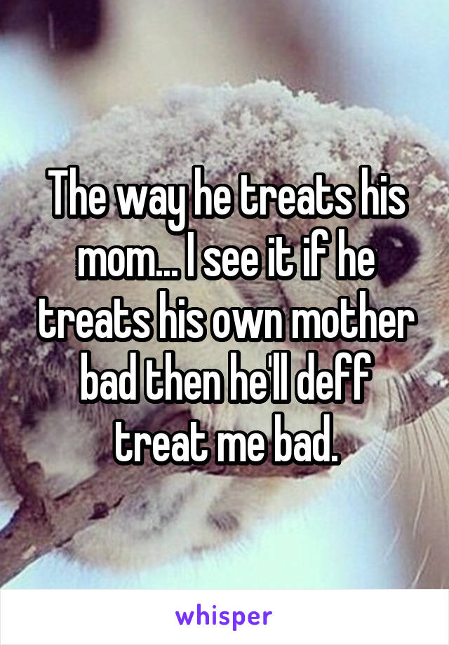 The way he treats his mom... I see it if he treats his own mother bad then he'll deff treat me bad.