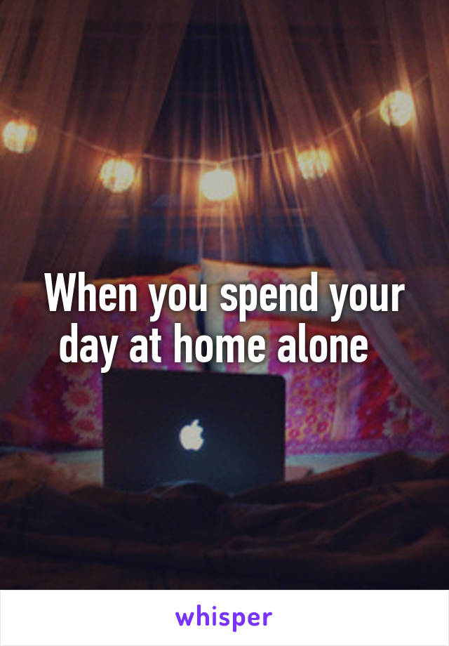 When you spend your day at home alone