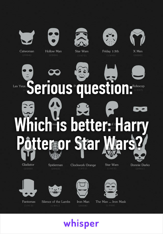 Serious question:   Which is better: Harry Potter or Star Wars?