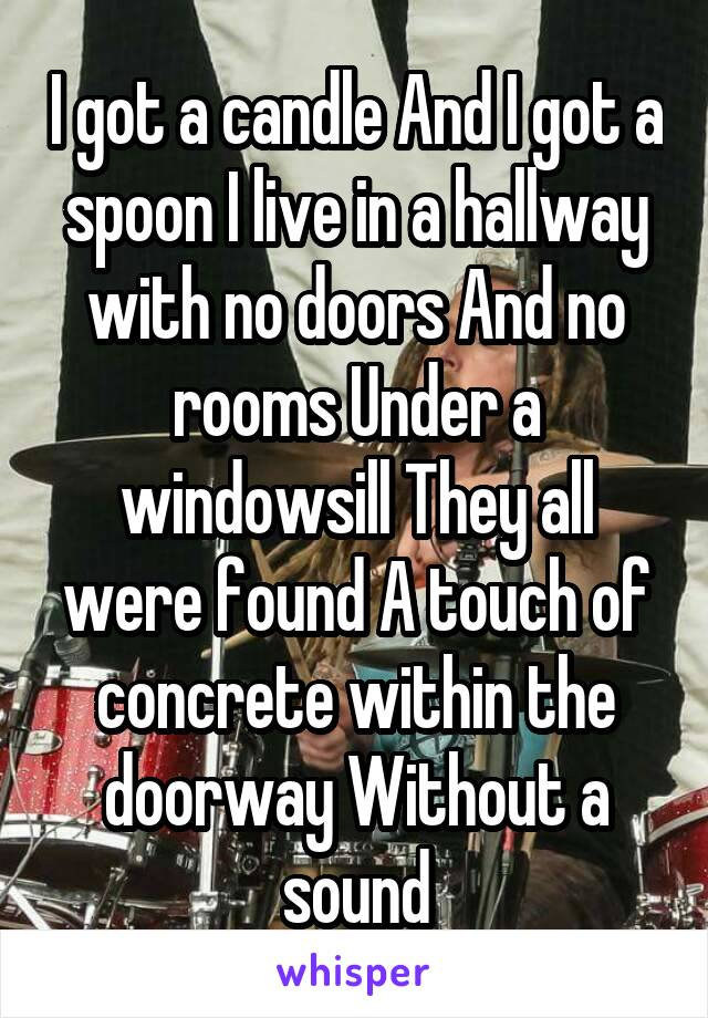 I got a candle And I got a spoon I live in a hallway with no doors And no rooms Under a windowsill They all were found A touch of concrete within the doorway Without a sound