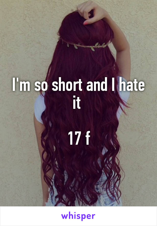 I'm so short and I hate it   17 f
