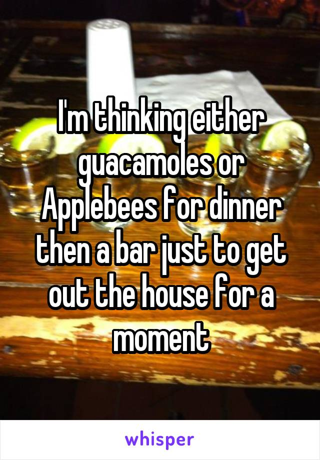 I'm thinking either guacamoles or Applebees for dinner then a bar just to get out the house for a moment