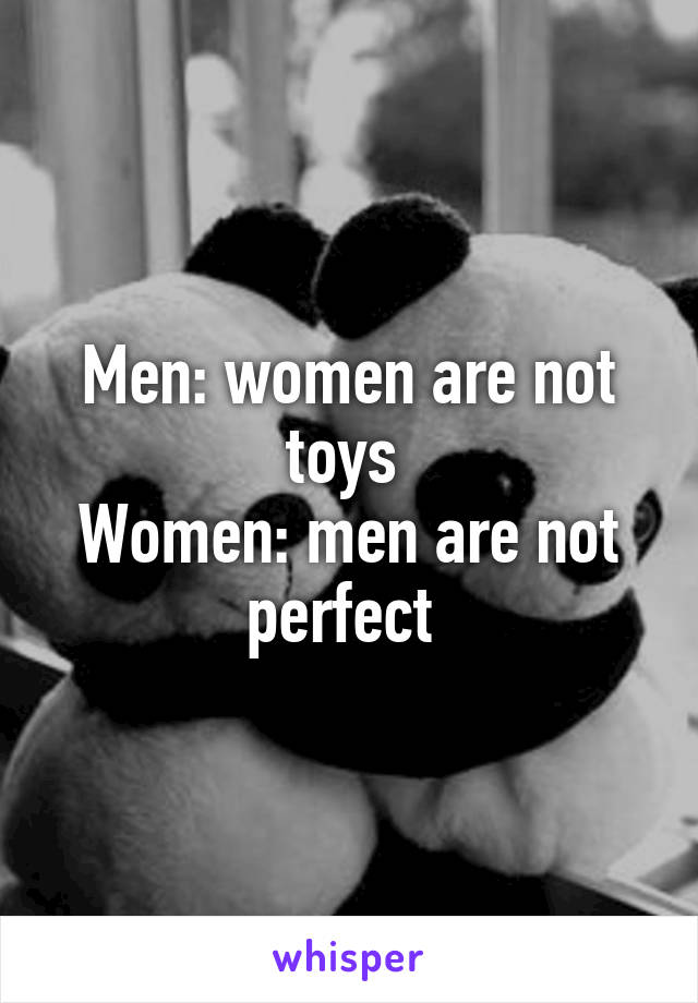 Men: women are not toys  Women: men are not perfect