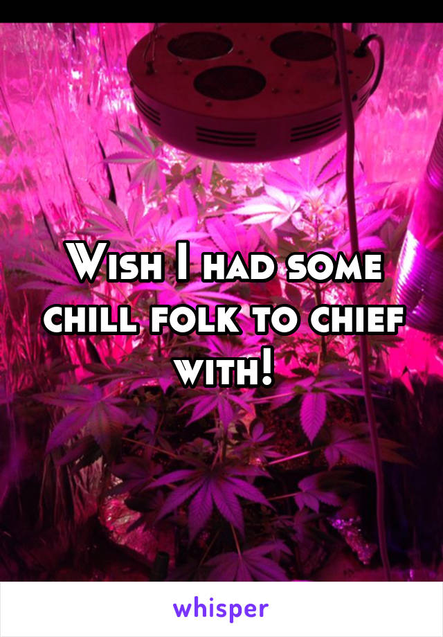 Wish I had some chill folk to chief with!
