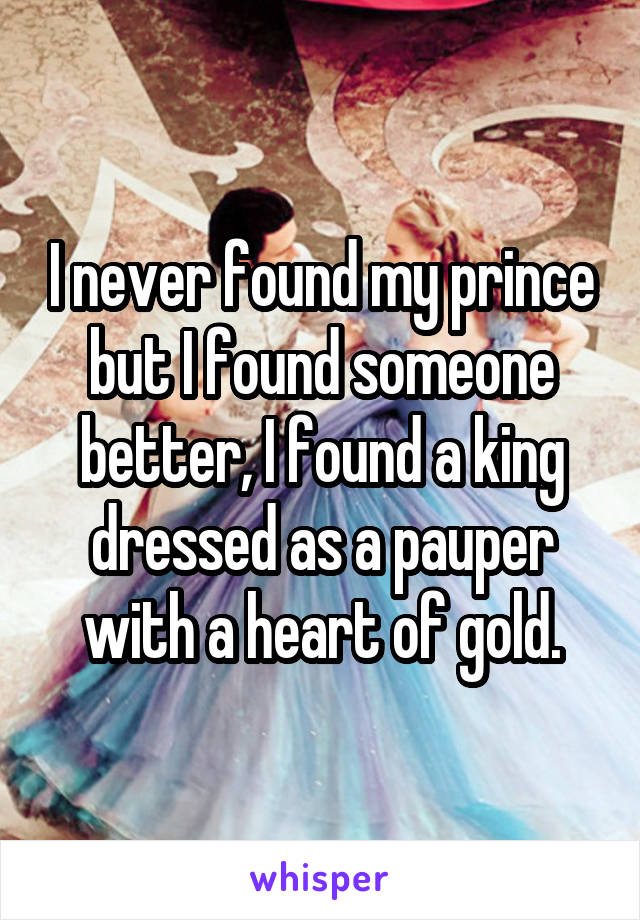I never found my prince but I found someone better, I found a king dressed as a pauper with a heart of gold.