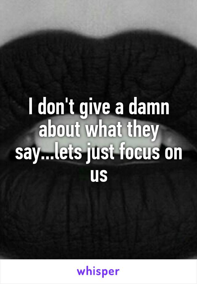I don't give a damn about what they say...lets just focus on us