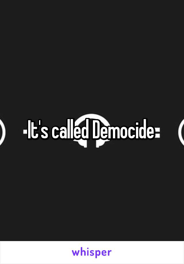 It's called Democide