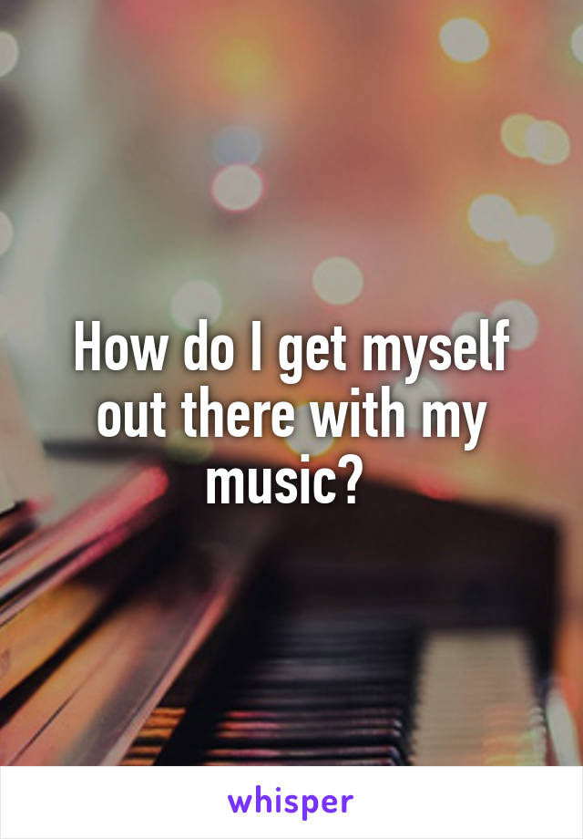 How do I get myself out there with my music?