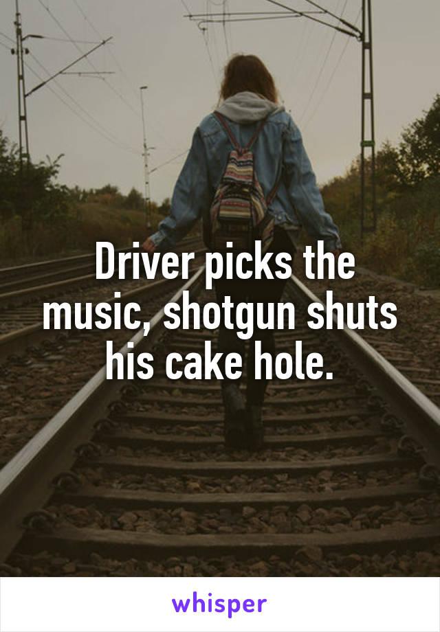 Driver picks the music, shotgun shuts his cake hole.