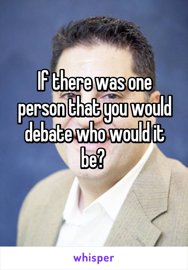 If there was one person that you would debate who would it be?