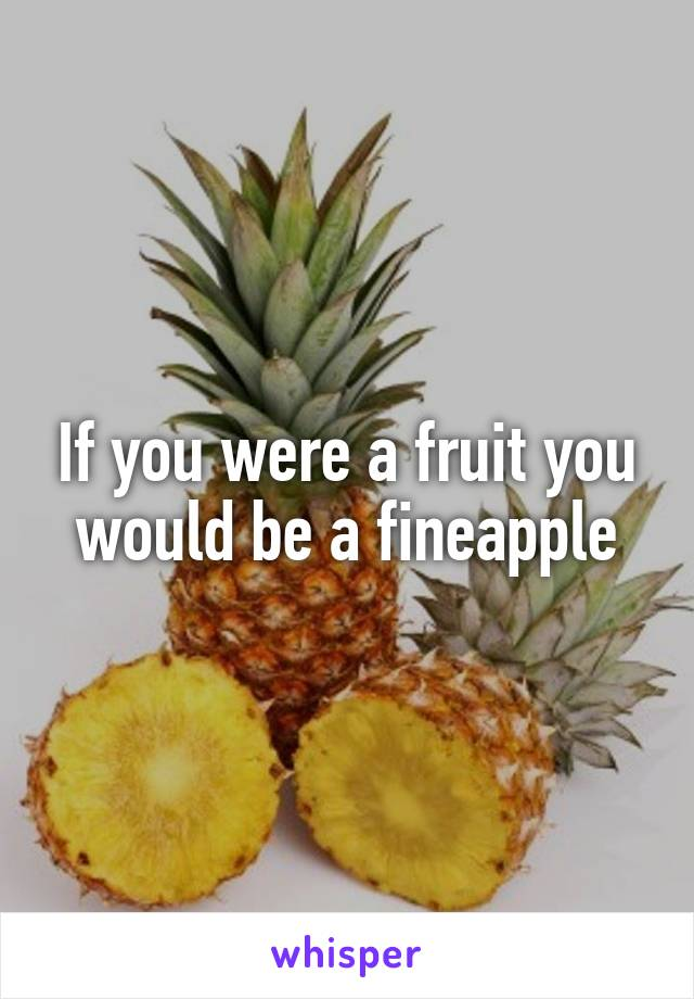 If you were a fruit you would be a fineapple