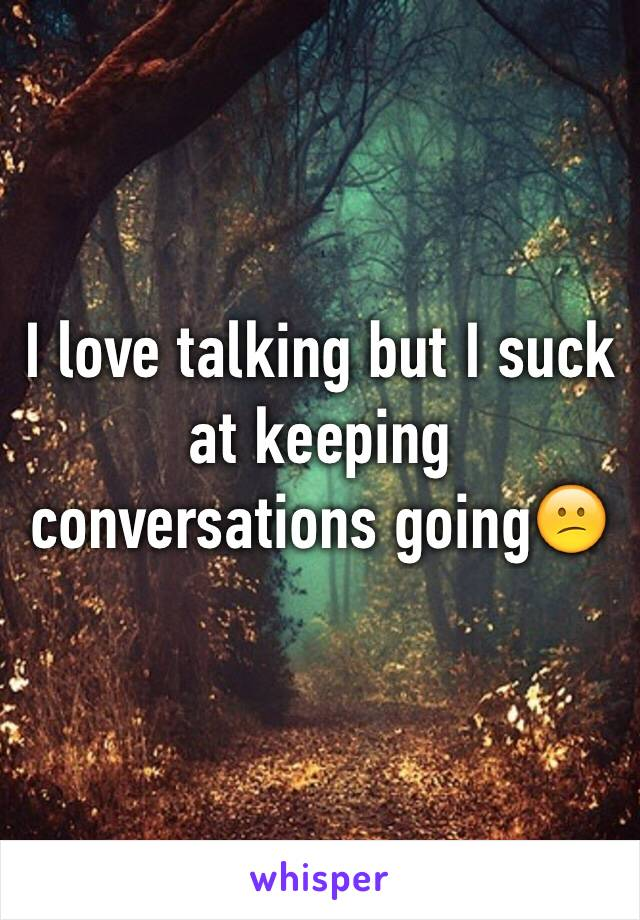 I love talking but I suck at keeping conversations going😕