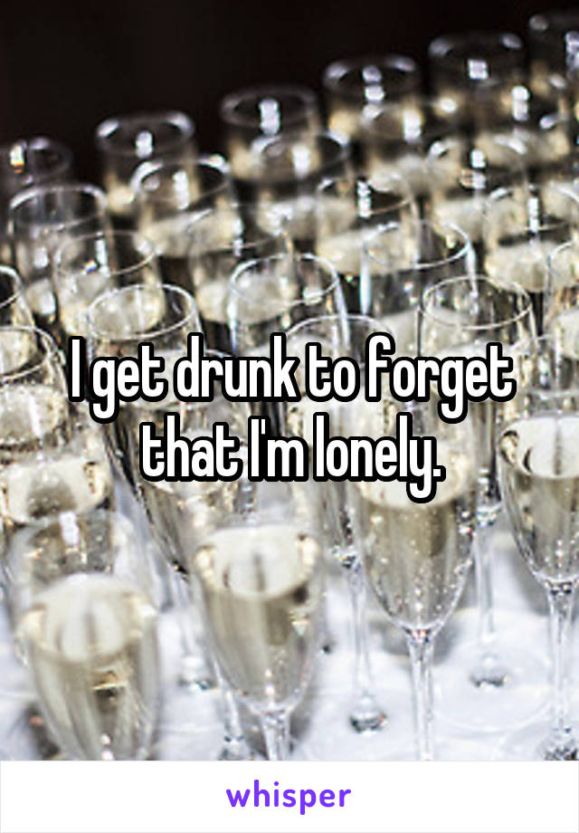 I get drunk to forget that I'm lonely.