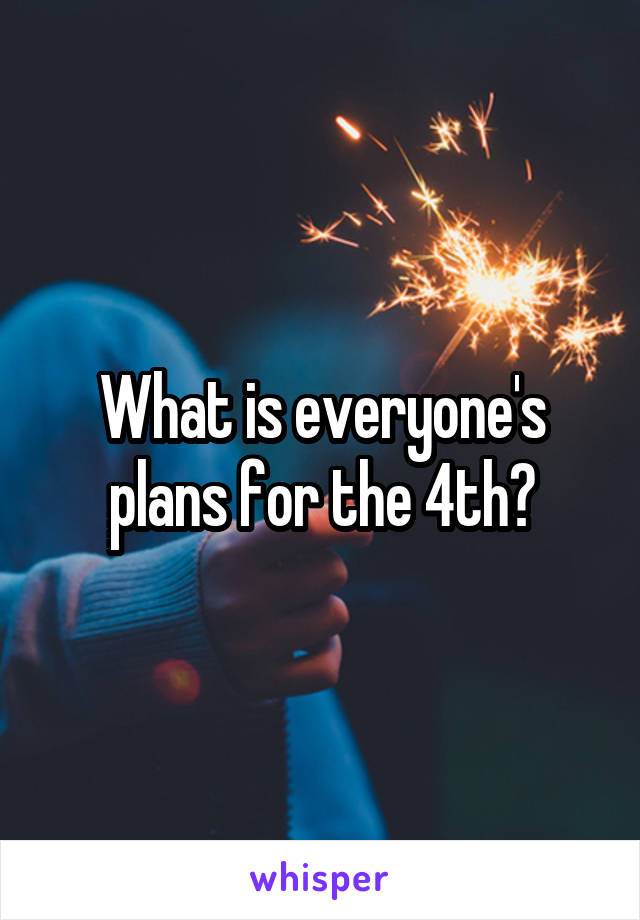 What is everyone's plans for the 4th?