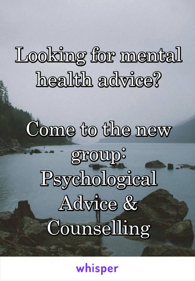Looking for mental health advice?  Come to the new group: Psychological Advice & Counselling