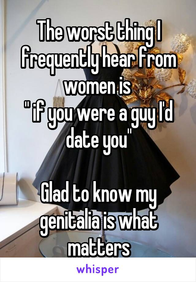 """The worst thing I frequently hear from women is  """" if you were a guy I'd date you""""  Glad to know my genitalia is what matters"""