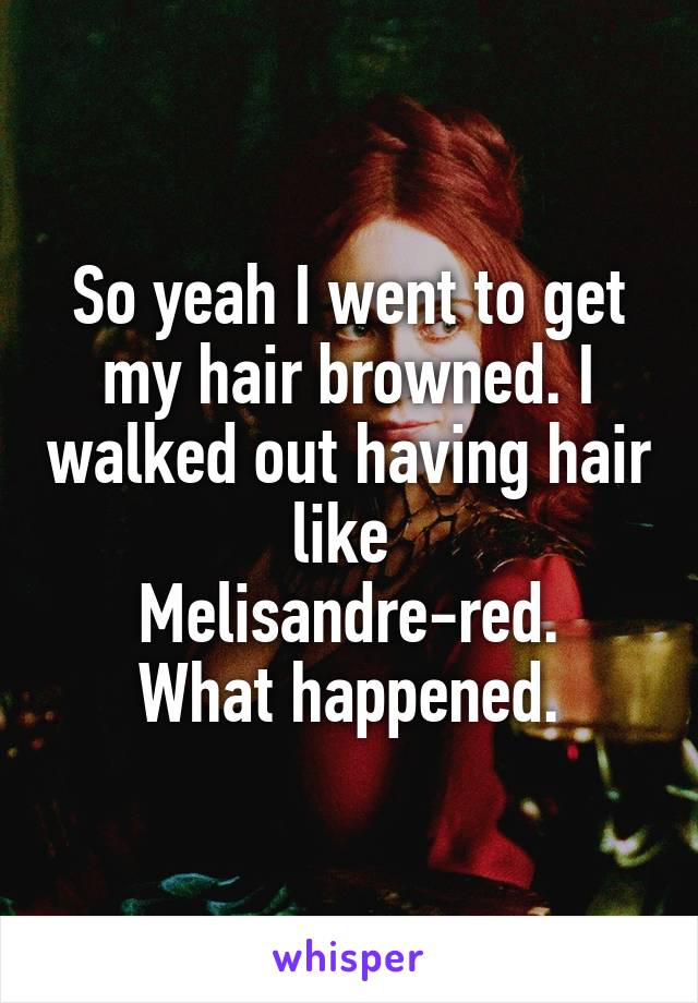So yeah I went to get my hair browned. I walked out having hair like  Melisandre-red. What happened.